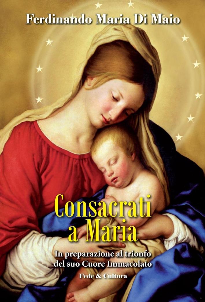 Consacrati a Maria. In preparazione al trionfo del suo Cuore Immacolato.