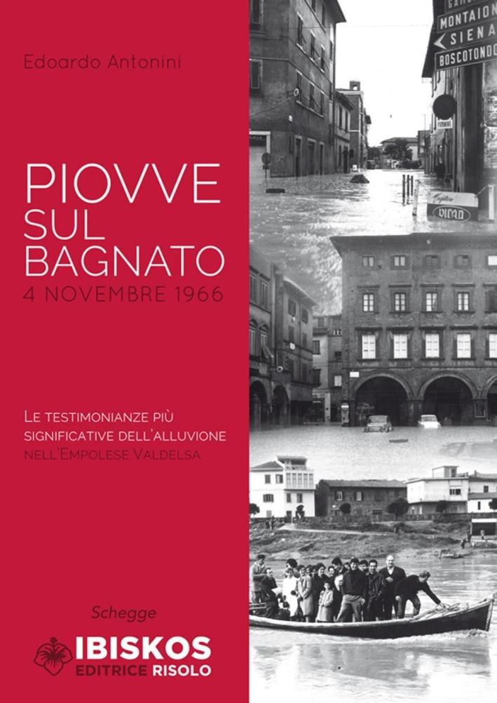 Piovve sul bagnato. 4 Novembre 1966. Le testimonianze più significative dell'alluvione nell'Empolese Valdelsa.