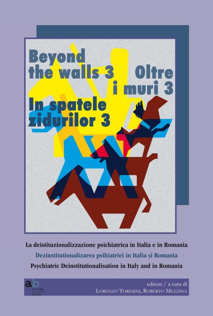 Oltre i muri 3. La deistituzionalizzazione psichiatrica in Italia e in Romania. Ediz. multilingue.