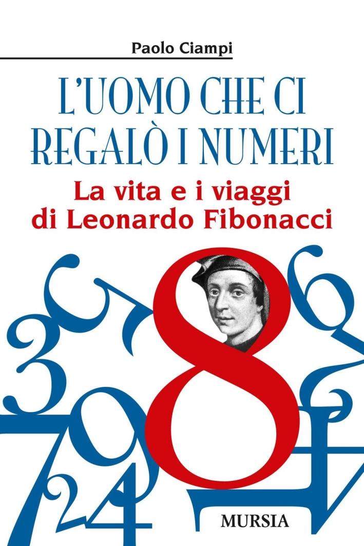 L'uomo che ci regalò i numeri. La vita e i viaggi di Leonardo Fibonacci.