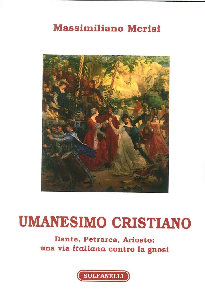 Umanesimo Cristiano. Dante, Petrarca, Ariosto. Un Avia Italiana Contro la Gnosi