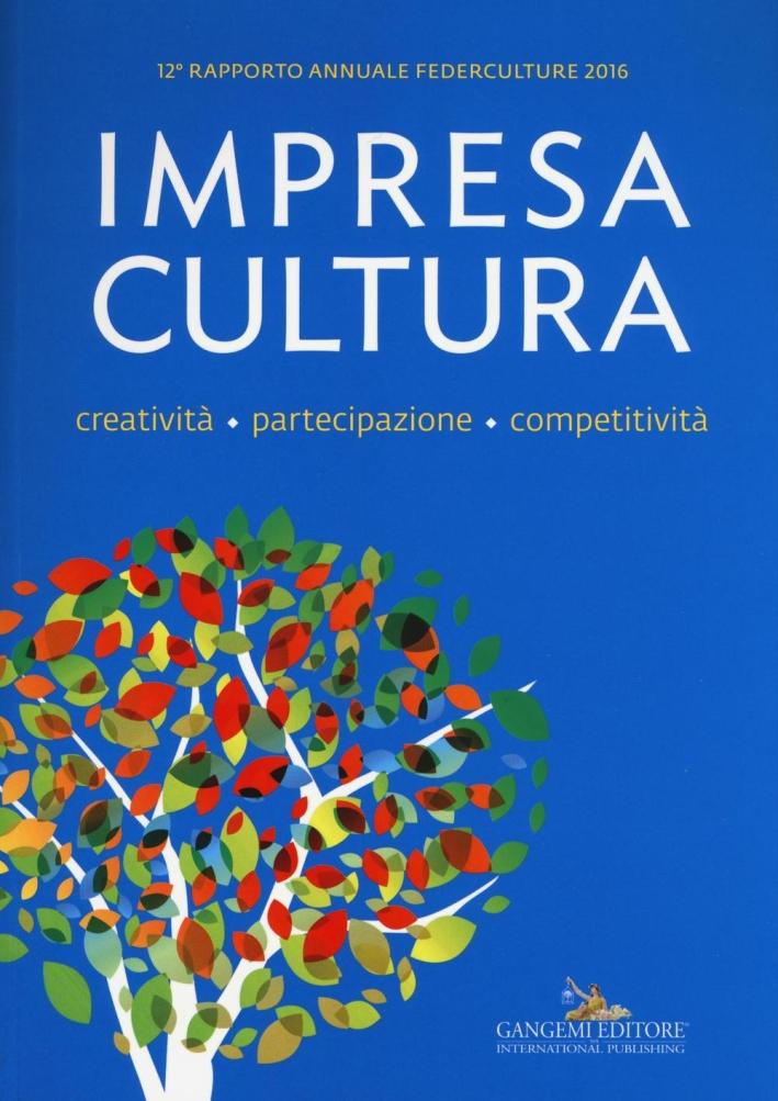Impresa, cultura, creatività, partecipazione, competitività. XII rapporto annuale Federculture 2016