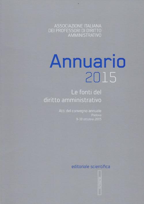 Annuario 2015. Le fonti del diritto amministrativo. Atti del convegno annuale (Padova 9-10 ottobre 2015).