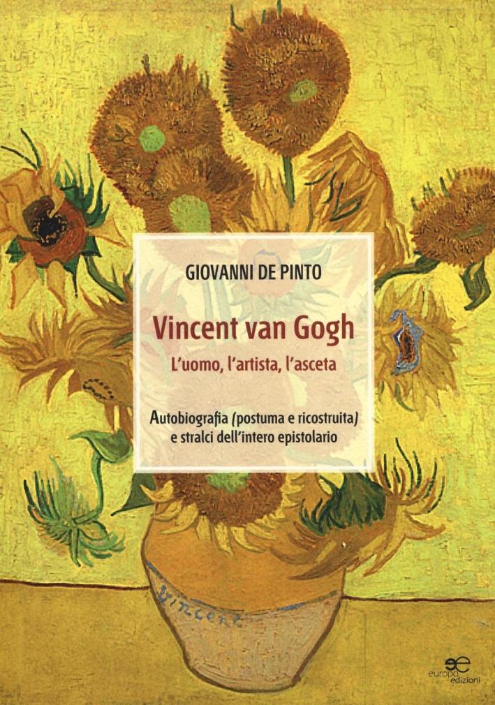 Vincent van Gogh. L'uomo, l'artista, l'asceta. Ediz. illustrata