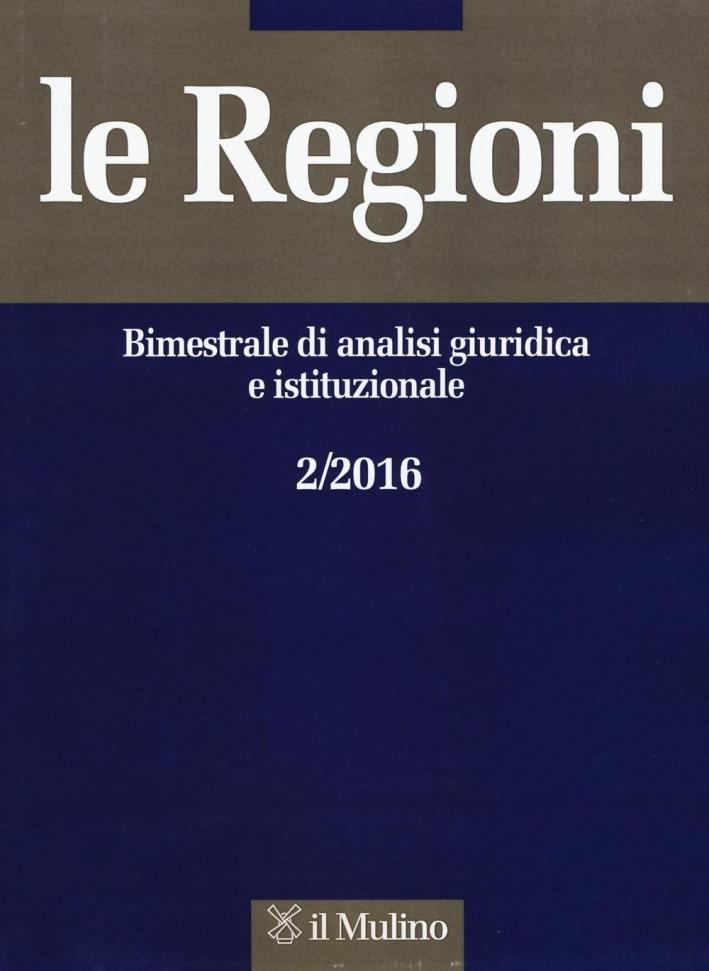 Le regioni. Bimestrale di analisi giuridica e istituzionale (2016). Vol. 2