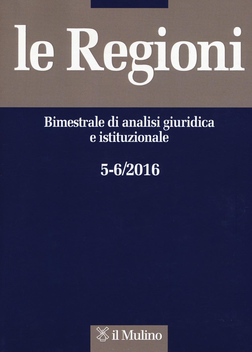 Le regioni. Bimestrale di analisi giuridica e istituzionale (2016). Vol. 5-6