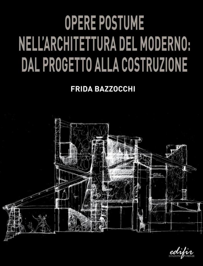 Opere Postume nell'Architettura del Moderno. Dal Progetto alla Costruzione.
