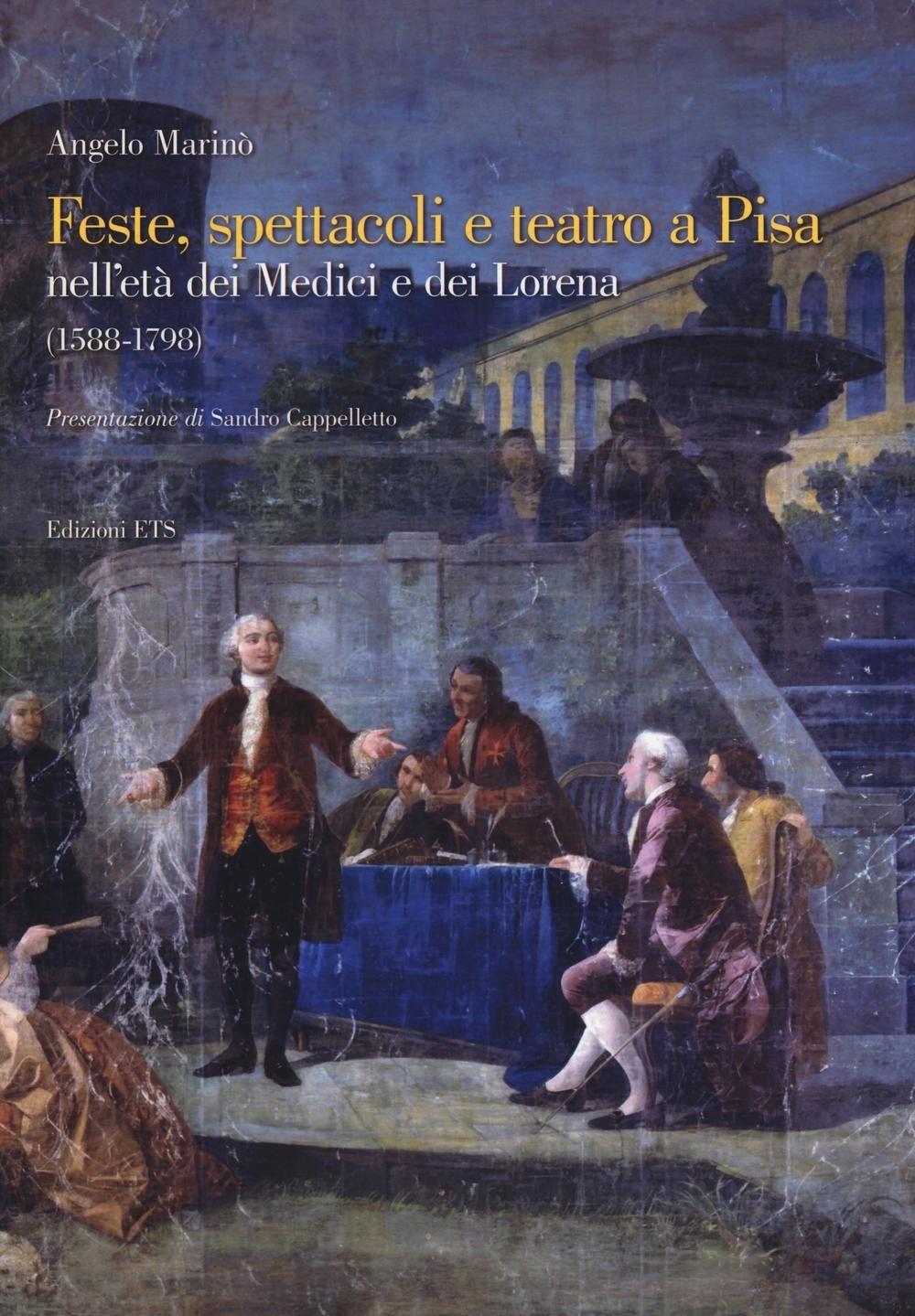 Feste, Spettacoli e Teatro a Pisa nell'Età dei Medici e dei Lorena (1588-1798).