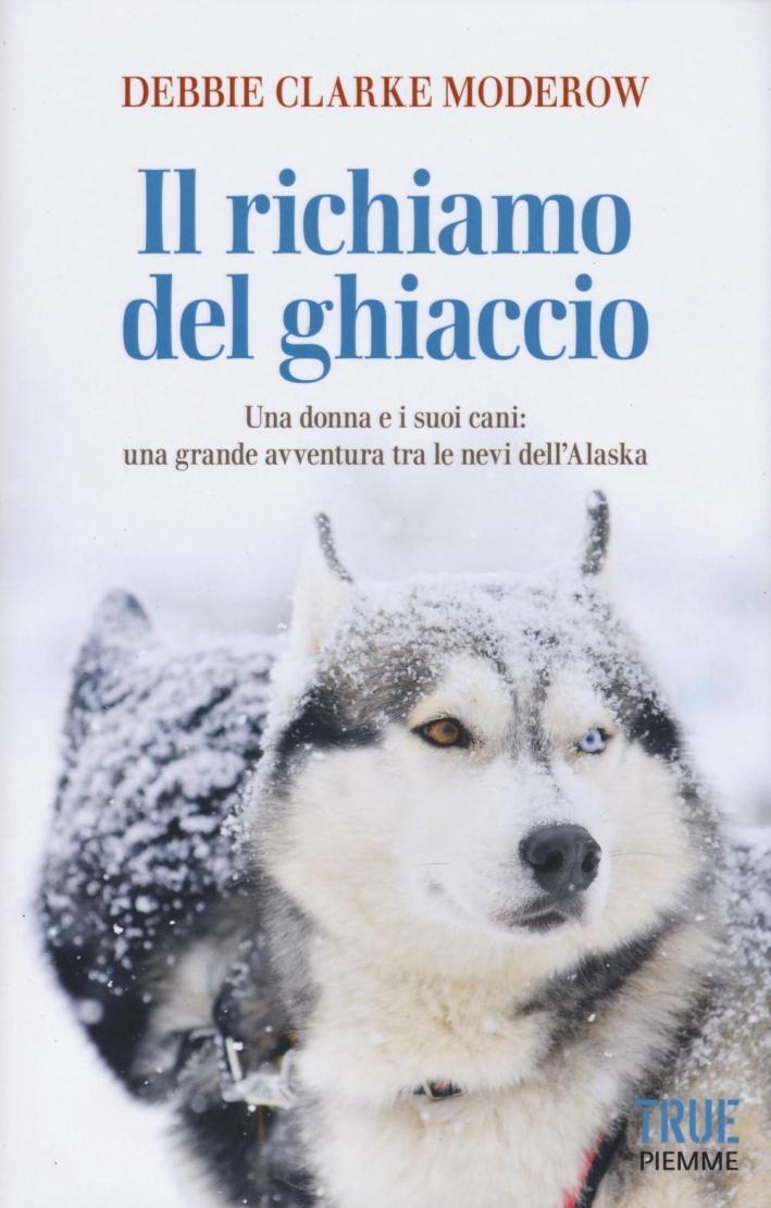 Il richiamo del ghiaccio. Una donna e i suoi cani: una grande avventura tra le nevi dell'Alaska