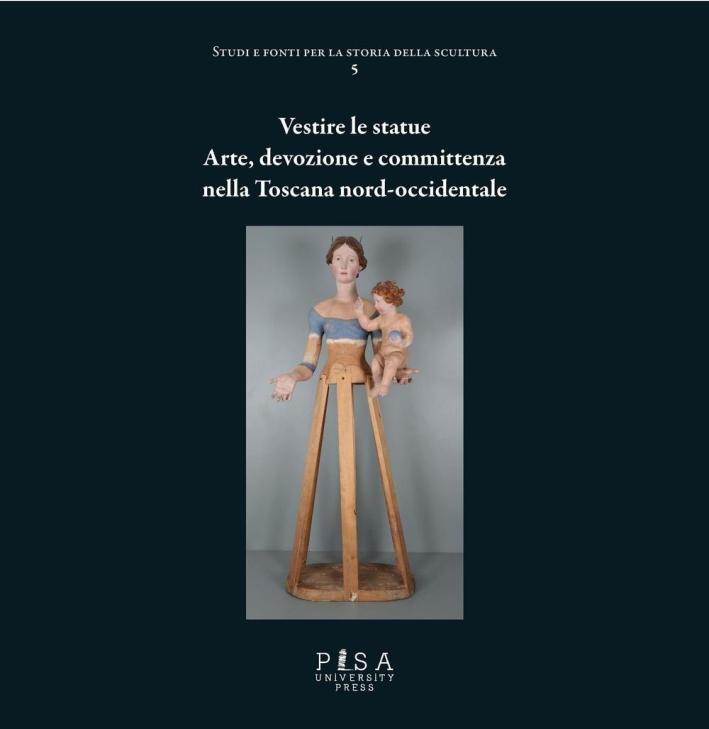 Vestire le statue. Arte, devozione e committenza nella Toscana nord-occidentale. Con DVD-ROM.