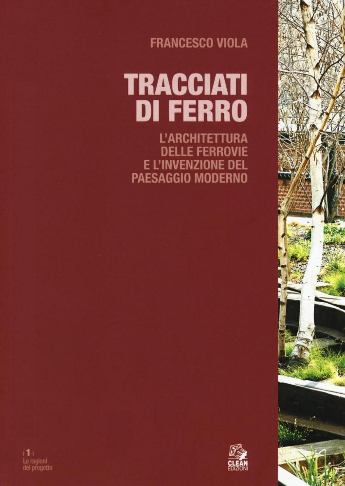 Tracciati di Ferro. L'Architettura delle Ferrovie e l'Invenzione del Paesaggio Moderno.