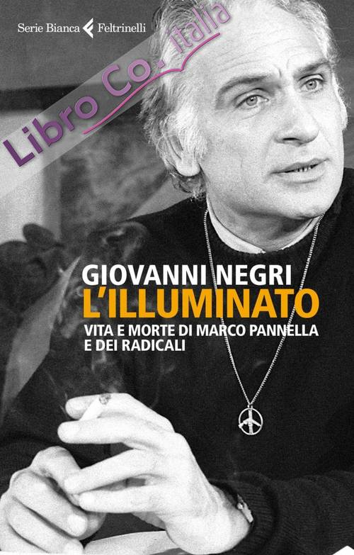 L'illuminato. Marco Pannella e la battaglia dei radicali italiani.