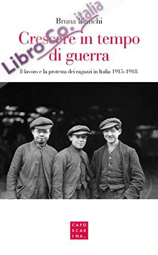Crescere in tempo di guerra. Il lavoro e la prostesta dei ragazzi in Italia 1915-1918