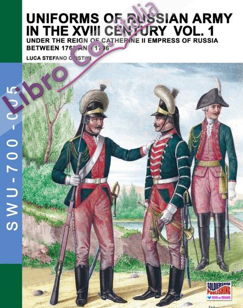 Uniforms of russian army in the XVIII century. Vol. 1: Under the reign of Catherine II Empress of Russia between 1762 and 1796.