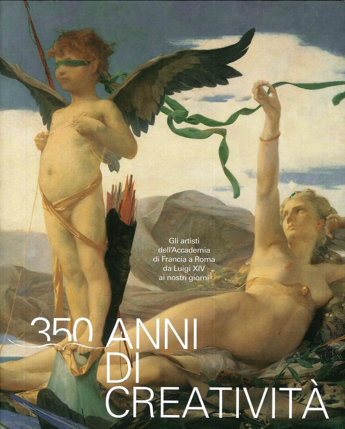 350 Anni di Creatività. Gli Artisti Dell'Accademia di Francia a Roma Da Luigi XIV ai Nostri Giorni.