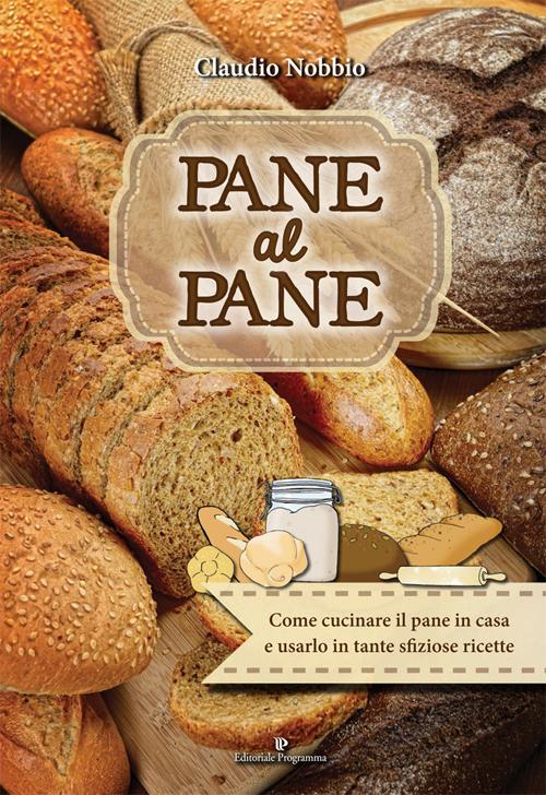 Pane al pane. Come cucinare il pane in casa e usarlo in tante sfiziose ricette