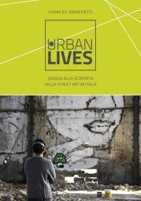 Urban lives. Viaggio alla scoperta della street art in Italia.