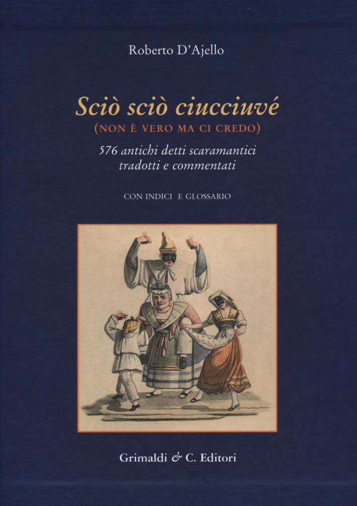 Scio' Scio' Ciucciuve' (Non è Vero ma ci Credo). 576 Antichi Detti Scaramantici Tradotti e Commentati con Glossario, Indici e Alcune Riproduzioni di Antiche Stampe.