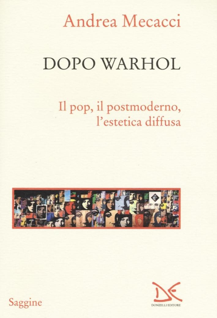Dopo Warhol. Il pop, il postmoderno, l'estetica diffusa