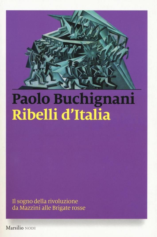 Ribelli d'Italia. Il sogno della rivoluzione da Mazzini alle Brigate rosse