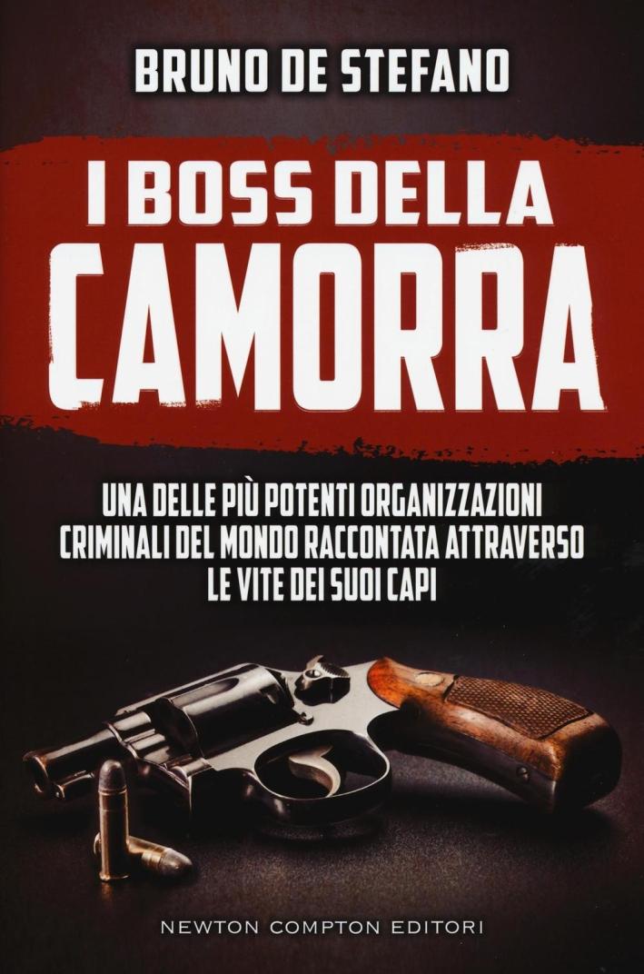 I boss della Camorra. Una delle più potenti organizzazioni criminali del mondo raccontata attraverso le vite dei suoi capi