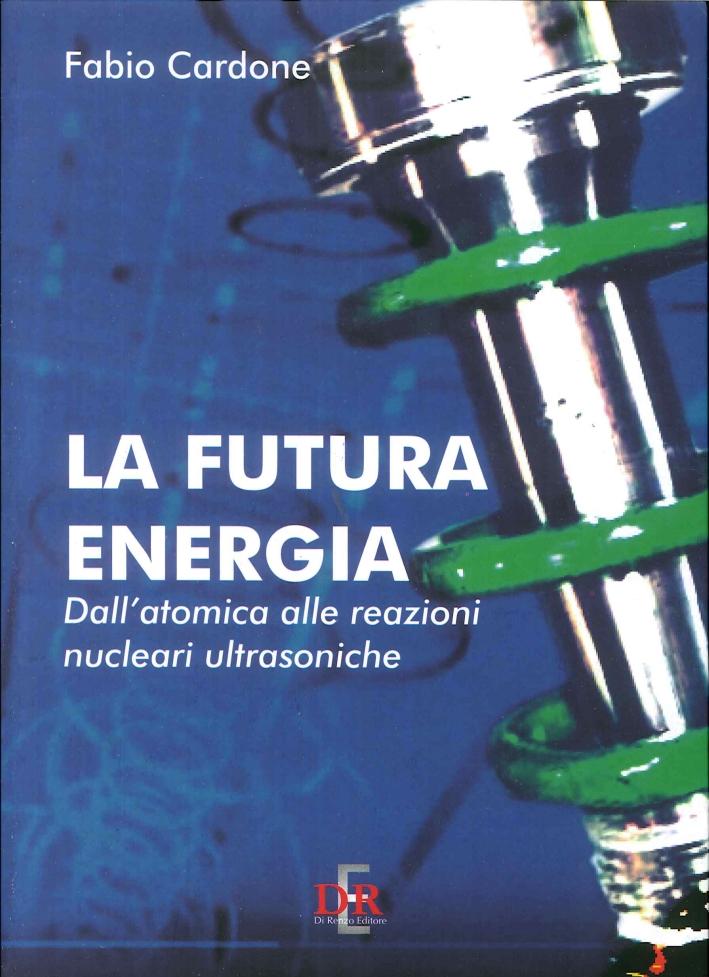 La Futura Energia. Dall'Atomica alle Reazioni Nucleari Ultrasoniche.