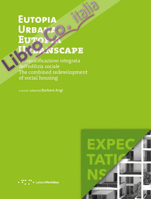 Eutopia Urbana. Eutopia Urbanscape. La riqualificazione integrata dell'edilizia sociale. The combined redevelopment of social housing