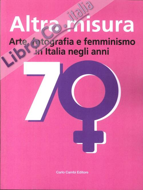 Altra Misura Arte, Fotografia e Femminismo in Italia negli Anni '70. Another Measure. Art, Photography and Feminism in Italy in the Seventies.