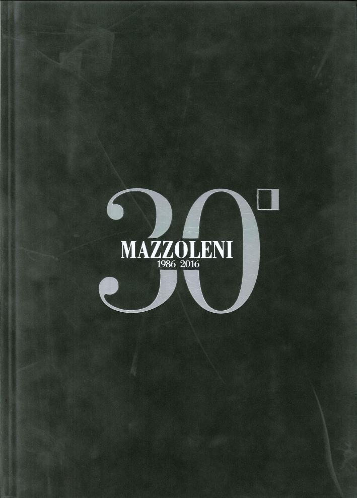 Mazzoleni 1986-2016. 30 Anni d'Arte - 30 Artisti Italiani. 30 years of art - 30 Italian artists.