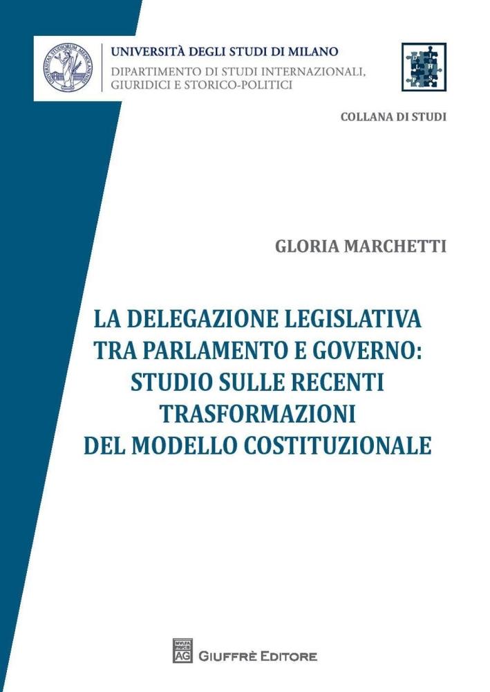 La delegazione legislativa tra Parlamento e Governo: studio sulle recenti trasformazioni del modello costituzionale
