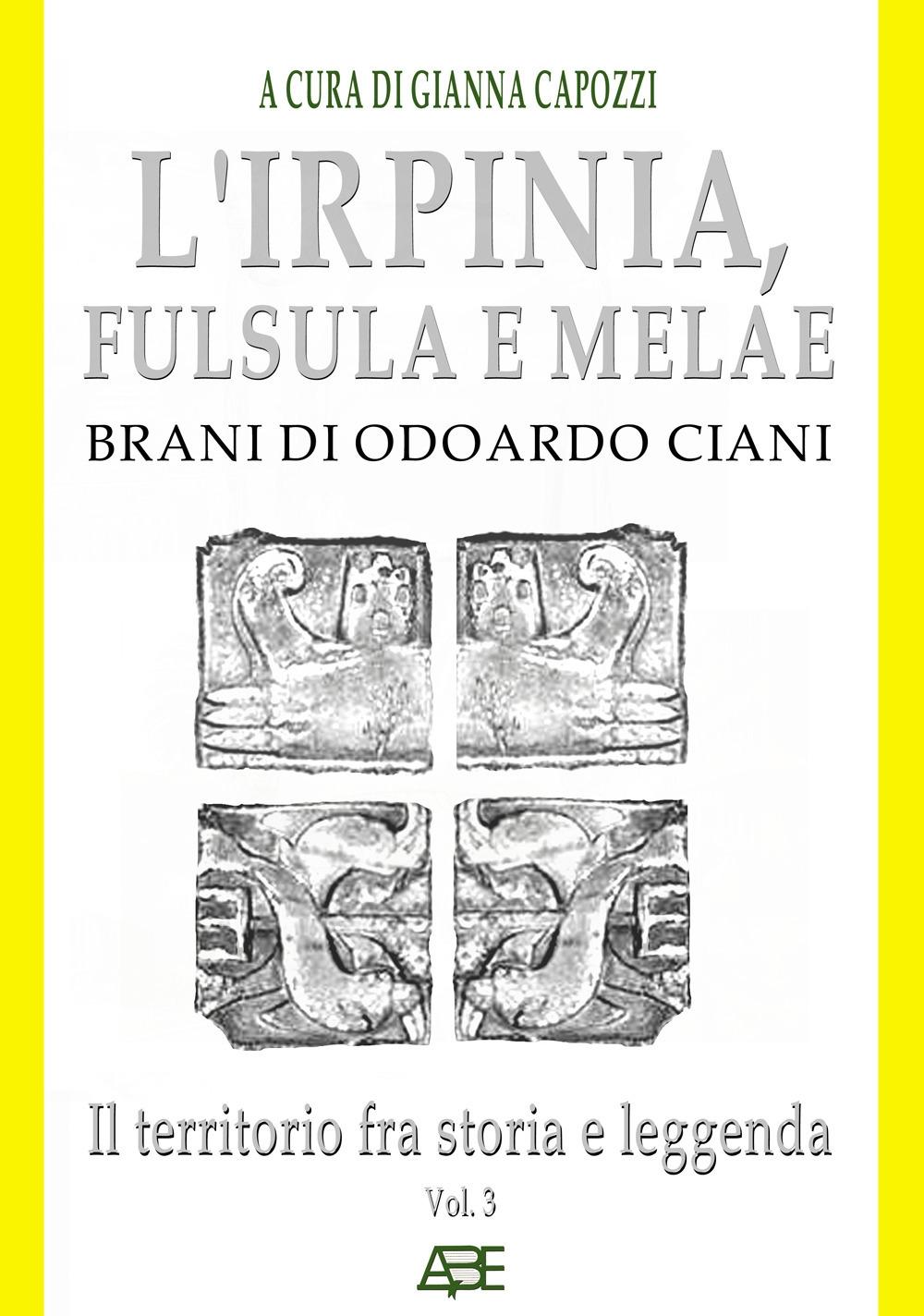 L'Irpinia, Fulsula E Melae. Brani Di Odoardo Ciani. Vol. 3: Il territorio fra storia e leggenda