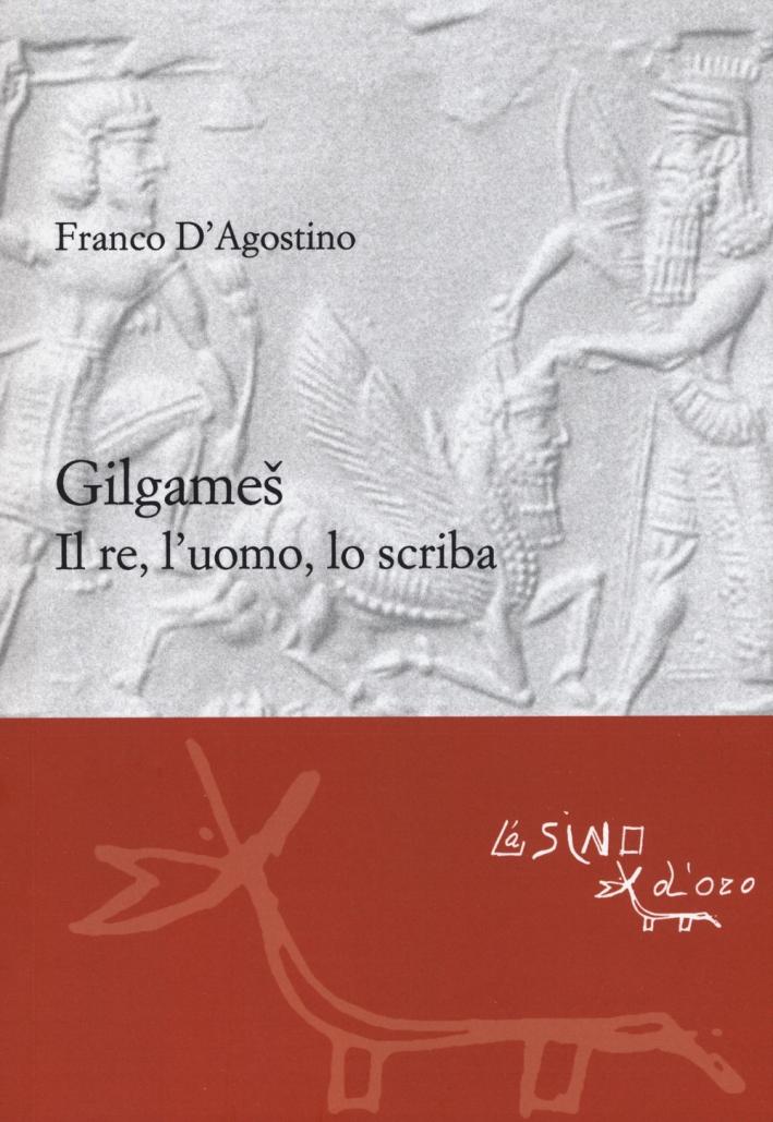 Gilgamesh. Lo scriba, l'uomo, il re