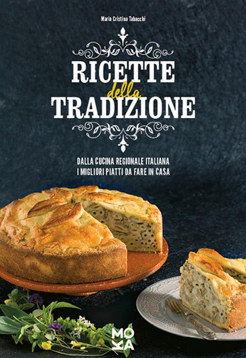 Ricette della tradizione. Dalla cucina regionale italiana i migliori piatti da fare in casa
