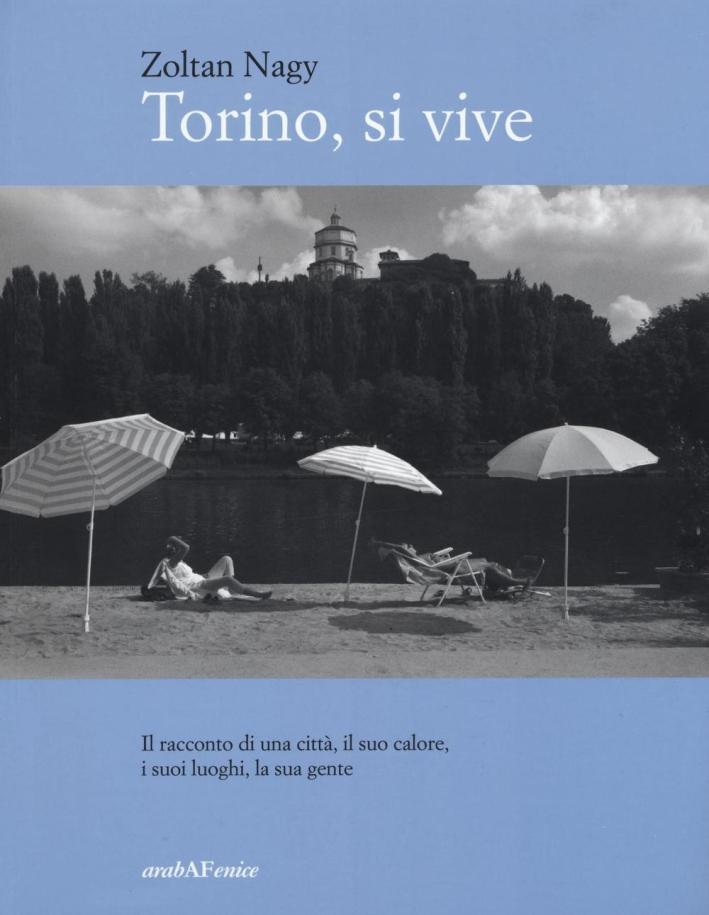 Torino, Si Vive. Il Racconto di una Città, il Suo Calore, i Suoi Luoghi, la Sua Gente in Quindici Anni di Fotografie.