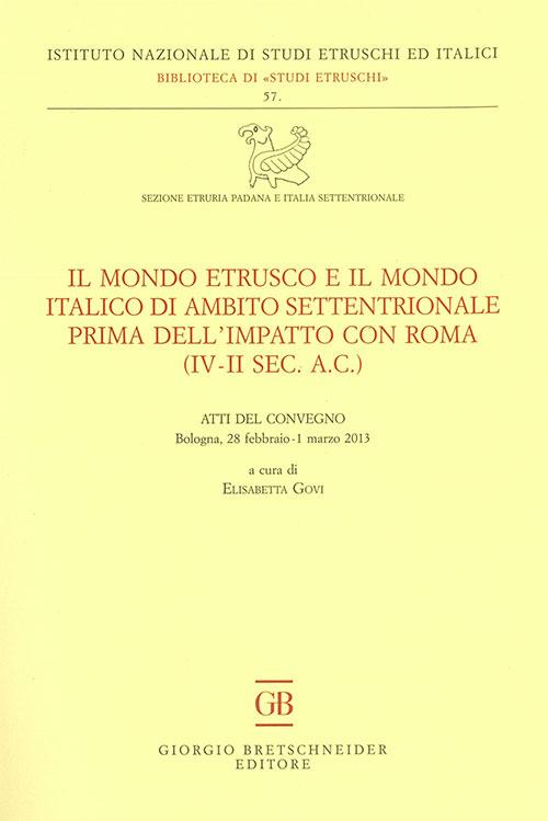 Il mondo etrusco e il mondo italico di ambito settentrionale prima dell'impatto con Roma (IV-II secolo a.C.). Atti del Convegno (Bologna, 28 febbraio-1 marzo 2013)