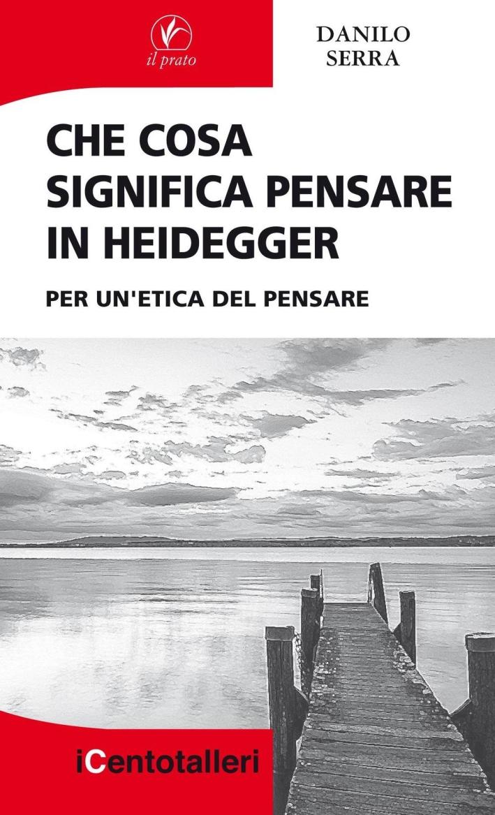 Che Cosa Significa Pensare in Heidegger. Per un'Etica del Pensare.