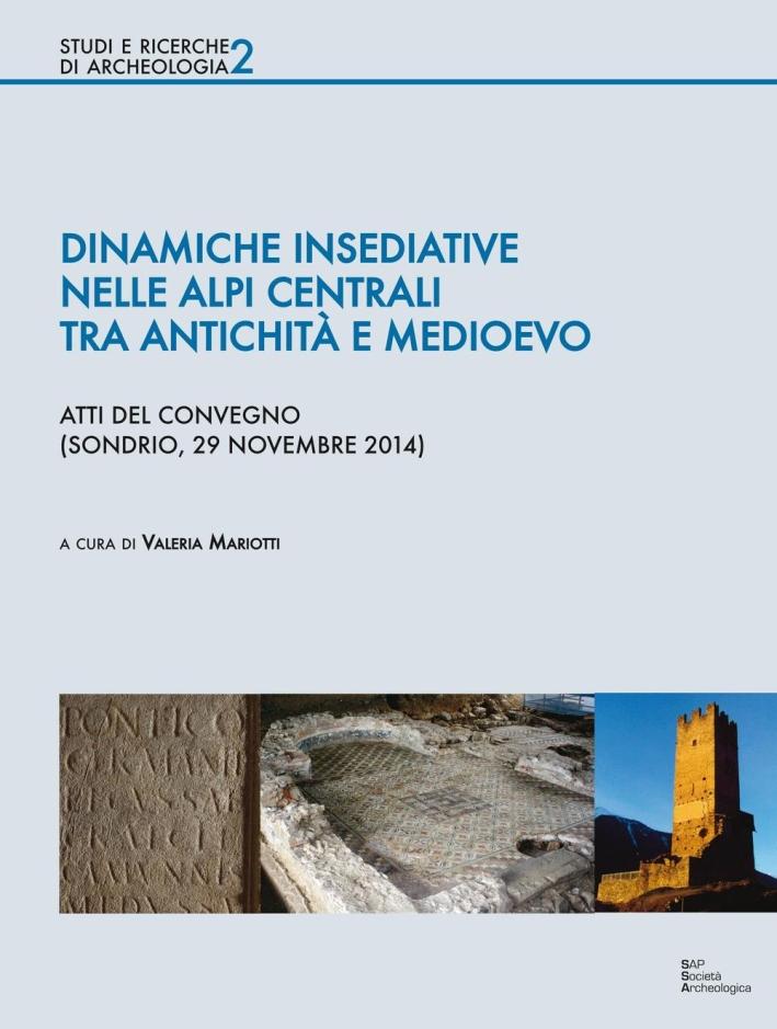 Dinamiche insediative nelle Alpi centrali tra antichità e medioevo. Atti del Convegno (Sondrio, 20 novembre 2014)