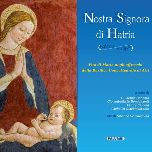 Nostra Signora di Hatria. Vita di Maria negli affreschi della Basilica Concattedrale di Atri