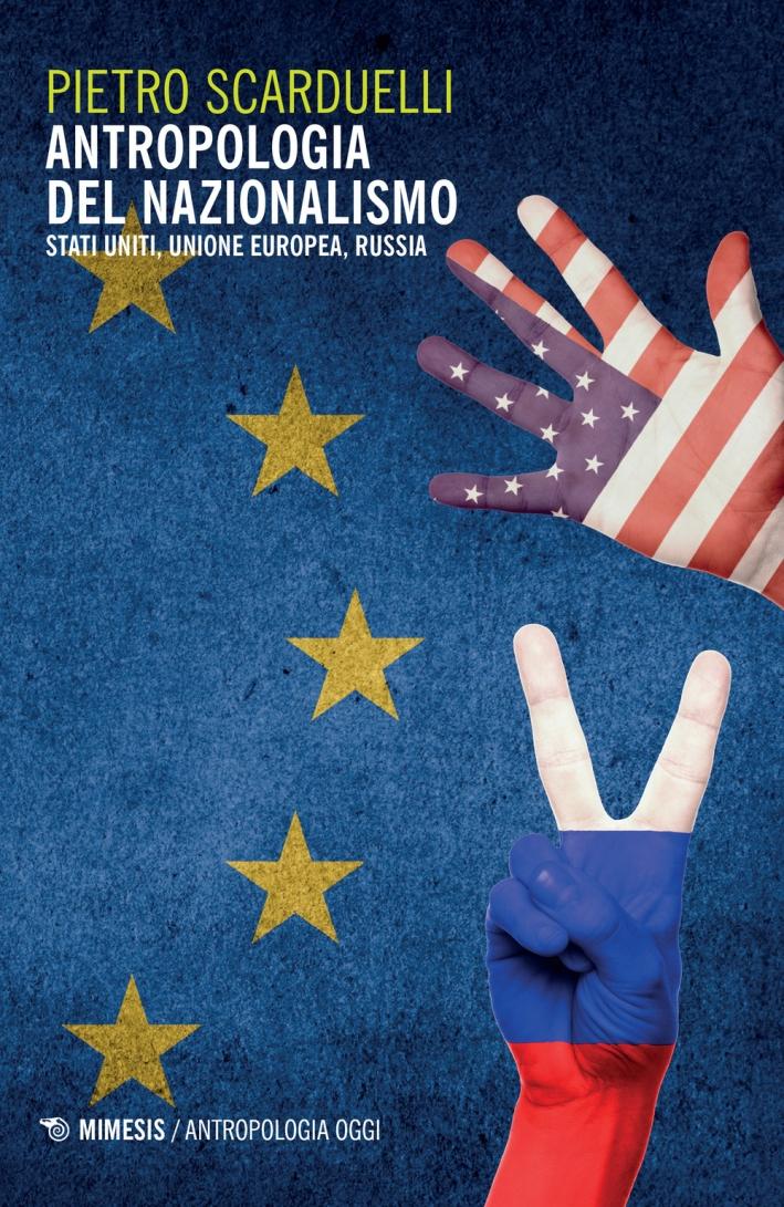 Antropologia del Nazionalismo. Stati Uniti, Unione Europea, Russia.