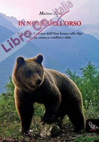 In Nome Dell'Orso. Il Declino e il Ritorno Dell'Orso Bruno sulle Alpi. Storia, Cronaca, Conflitti e Sfide