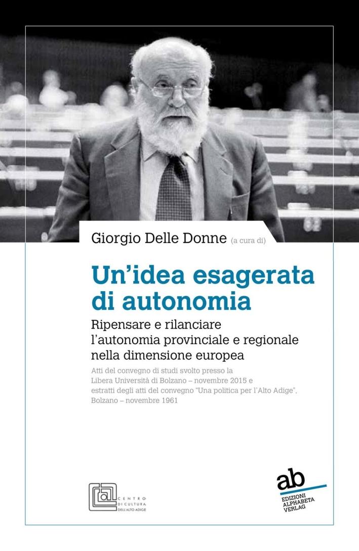 Un'idea esagerata di autonomia. Ripensare e rilanciare l'autonomia provinciale e regionale nella dimensione europea