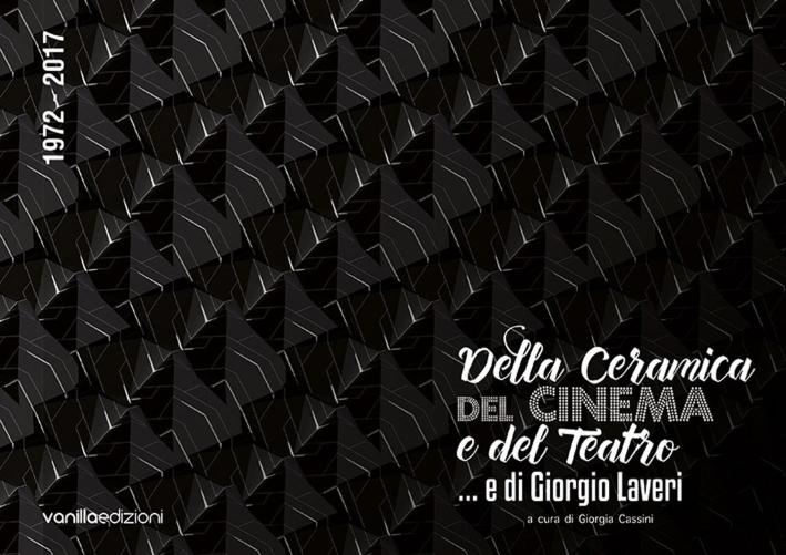 Della ceramica, del cinema e del teatro... e di Giorgio Laveri. 1972-2017.