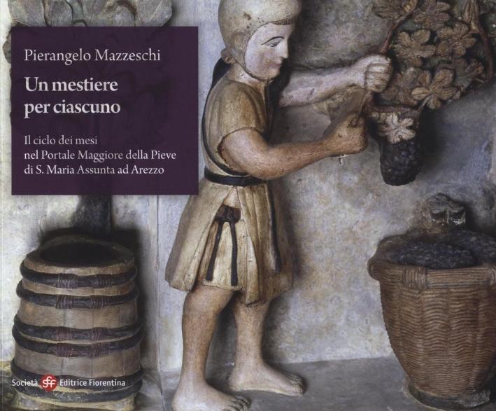 Un mestiere per ciascuno. Il ciclo dei mesi nel portale maggiore della pieve di S. Maria Assunta ad Arezzo. Ediz. a colori