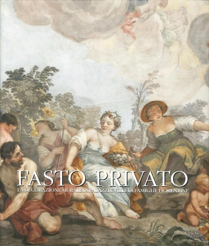 Fasto Privato. La Decorazione Murale in Palazzi e Ville di Famiglie Fiorentine. Volume 3. dal Tardo Barocco al Romanticismo.
