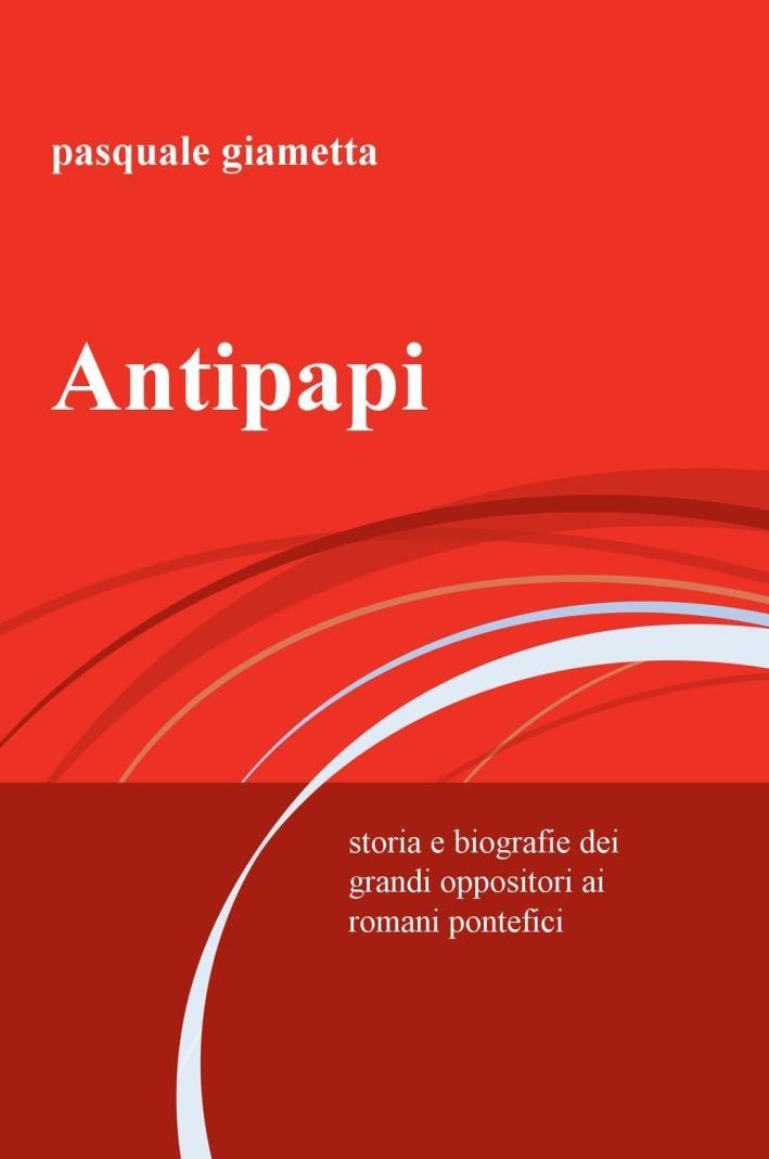 Antipapi. Storia e biografie dei grandi oppositori ai romani pontefici