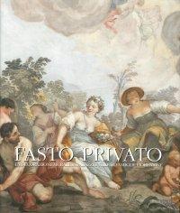 Fasto Privato. La Decorazione Murale in Palazzi e Ville di Famiglie Fiorentine. Volume 3. dal Tardo Barocco al Romanticismo