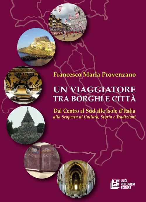 Un viaggiatore tra borghi e città. Dal Centro al Sud alle Isole d'Italia alla scoperta di cultura, storia e tradizioni