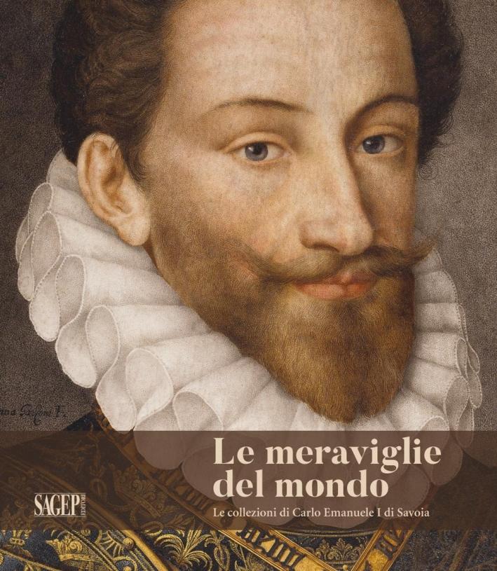 Le meraviglie del mondo. Le collezioni di Carlo Emanuele I di Savoia.