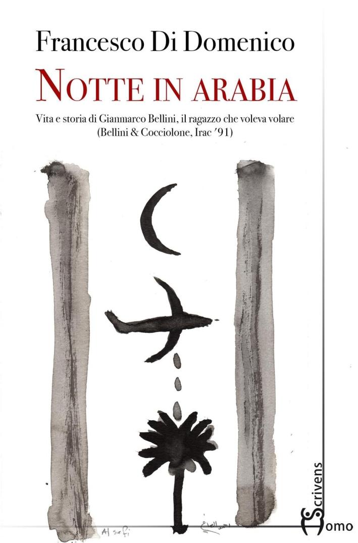 Notte in Arabia. Vita e storia di Gianmarco Bellini, il ragazzo che voleva volare (Bellini & Cocciolone, Iraq '91)