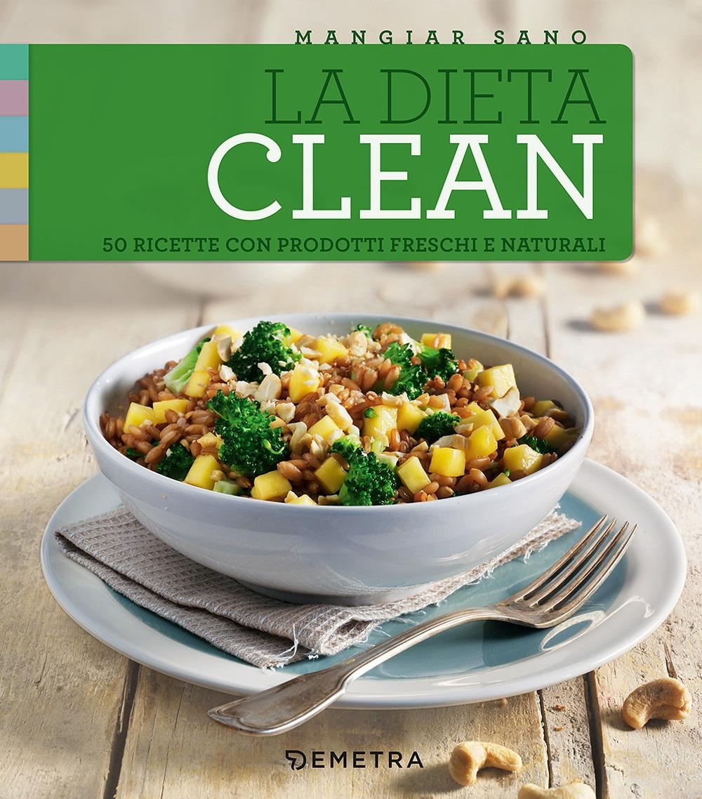 La dieta clean. 50 ricette con prodotti freschi e naturali